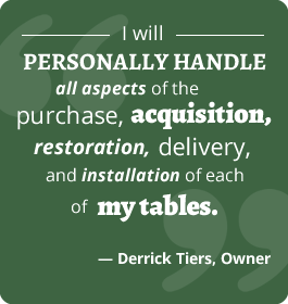 """I will personally handle all aspects of the purchase, acquisition, restoration, delivery, & installation of each of my tables."" - Derrick Tiers, Owner"